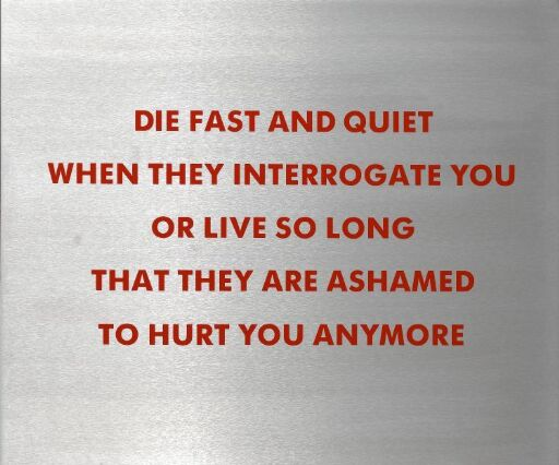 Die Fast and Quiet When They Interrogate You or Live So Long That They are Ashamed to Hurt You Anymore